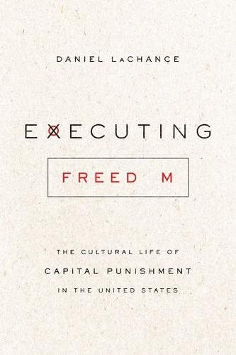Executing Freedom: The Cultural Life of Capital Punishment in the United States (Hardback)