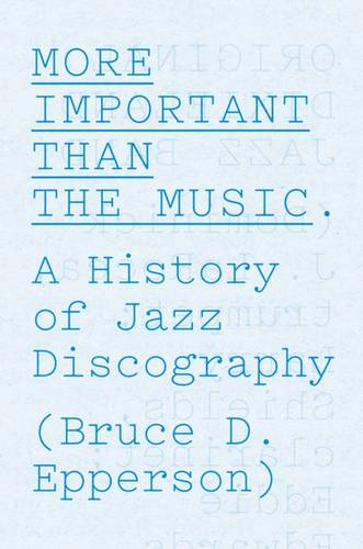 More Important Than the Music: A History of Jazz Discography (Hardback)