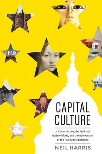 Capital Culture: J. Carter Brown, the National Gallery of Art, and the Reinvention of the Museum Experience (Hardback)