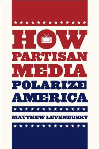 How Partisan Media Polarize America - Chicago Studies in American Politics (Paperback)
