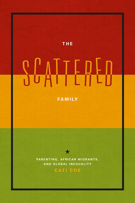 The Scattered Family: Parenting, African Migrants, and Global Inequality (Paperback)