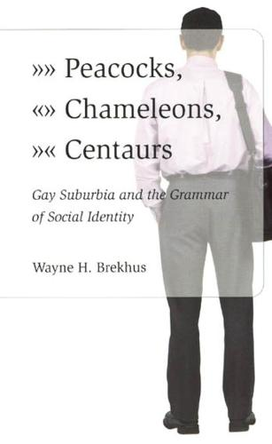 Peacocks, Chameleons, Centaurs: Gay Suburbia and the Grammar of Social Identity (Hardback)