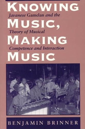 Knowing Music, Making Music: Javanese Gamelan and the Theory of Musical Competence and Interaction - Chicago Studies in Ethnomusicology (Hardback)
