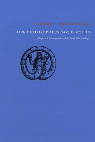 How Philosophers Saved Myths: Allegorical Interpretation and Classical Mythology (Hardback)