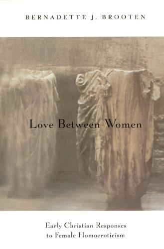Love Between Women: Early Christian Responses to Female Homoeroticism - Chicago Series on Sexuality, History & Society (Paperback)