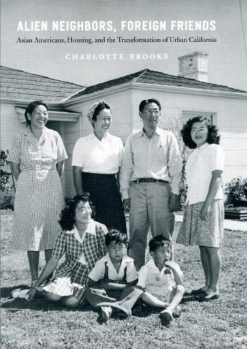 Alien Neighbors, Foreign Friends: Asian Americans, Housing, and the Transformation of Urban California - Historical Studies of Urban America (Hardback)