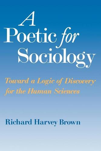 A Poetic for Sociology: Towards a Logic of Discovery for the Human Sciences (Paperback)
