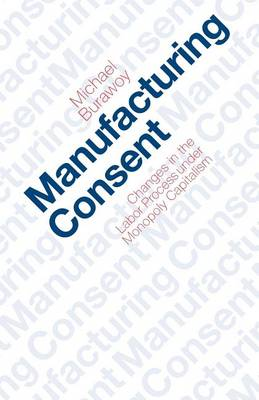 Manufacturing Consent: Changes in the Labour Process Under Monopoly Capitalism (Paperback)