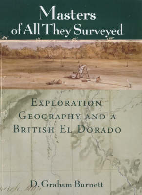 Masters of All They Surveyed: Exploration, Geography and a British El Dorado (Hardback)