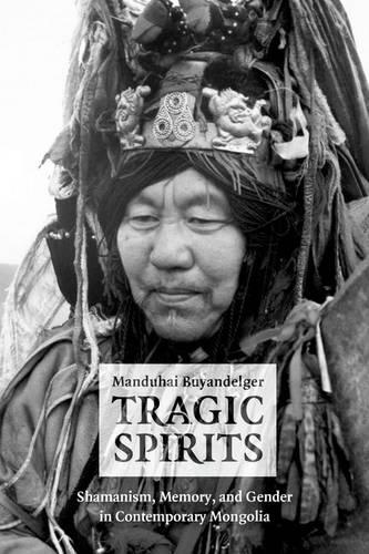 Tragic Spirits: Shamanism, Memory, and Gender in Contemporary Mongolia (Hardback)