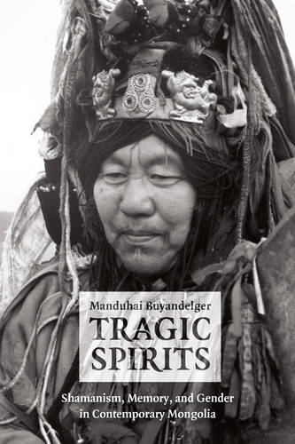 Tragic Spirits: Shamanism, Memory, and Gender in Contemporary Mongolia (Paperback)