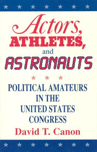 Actors, Athletes and Astronauts: Political Amateurs in the United States Congress - American Politics & Political Economy S. (Hardback)