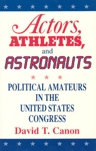 Actors, Athletes and Astronauts: Political Amateurs in the United States Congress - American Politics & Political Economy S. (Paperback)