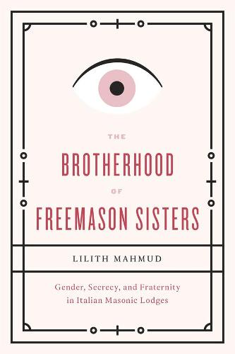 The Brotherhood of Freemason Sisters: Gender, Secrecy, and Fraternity in Italian Masonic Lodges (Hardback)