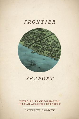 Frontier Seaport: Detroit's Transformation into an Atlantic Entrepot - American Beginnings, 1500 - 1900 (Hardback)