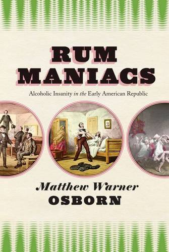 Rum Maniacs: Alcoholic Insanity in the Early American Republic (Hardback)