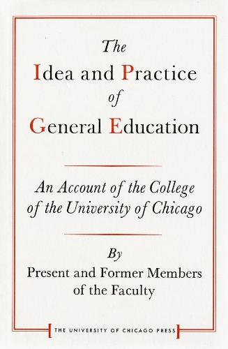 Idea and Practice of General Education: An Account of the College of the University of Chicago - Centennial Publications of The University of Chicago Press (Paperback)