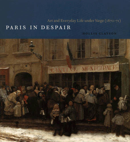 Paris in Despair: Art and Everyday Life Under Siege (1870-1871) (Paperback)