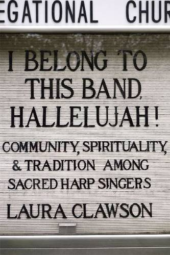 I Belong to This Band, Hallelujah!: Community, Spirituality, and Tradition Among Sacred Harp Singers (Paperback)