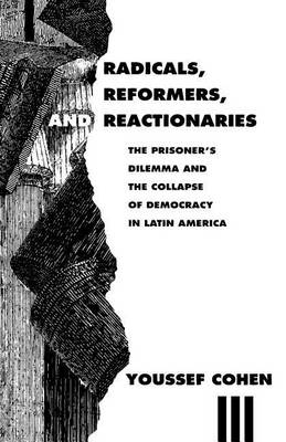 Radicals, Reformers and Reactionaries: Prisoner's Dilemma and the Collapse of Democracy in Latin America (Paperback)