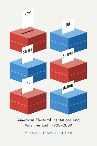 How the States Shaped the Nation: American Electoral Institutions and Voter Turnout, 1920-2000 - Chicago Studies in American Politics (Hardback)