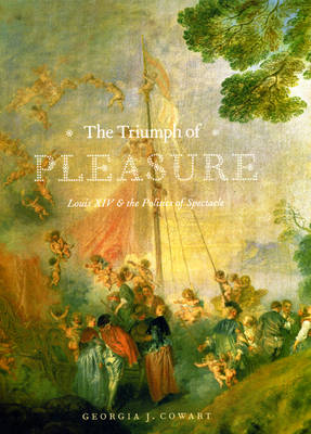 The Triumph of Pleasure: Louis XIV and the Politics of Spectacle (Hardback)