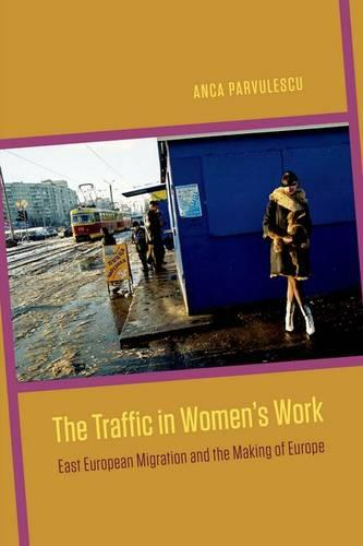 The Traffic in Women's Work: East European Migration and the Making of Europe (Hardback)