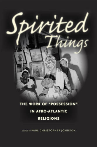 """Spirited Things: The Work of """"Possession"""" in Afro-Atlantic Religions (Paperback)"""