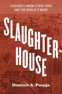 Slaughterhouse: Chicago's Union Stock Yard and the World It Made (Hardback)