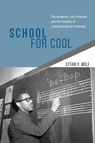 School for Cool: The Academic Jazz Program and the Paradox of Institutionalized Creativity (Hardback)