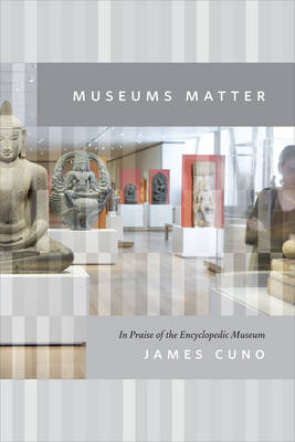 Museums Matter: In Praise of the Encyclopedic Museum - The Rice University Campbell Lectures (Hardback)