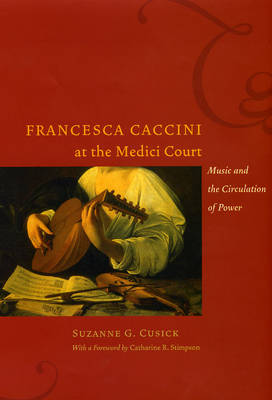 Francesca Caccini at the Medici Court: Music and the Circulation of Power - Women in Culture and Society Series (Hardback)