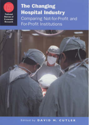 The Changing Hospital Industry: Comparing Not-for-profit and For-profit Institutions - National Bureau of Economic Research Conference Report 2000 (Hardback)