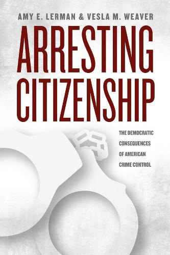 Arresting Citizenship: The Democratic Consequences of American Crime Control - Chicago Studies in American Politics (Hardback)