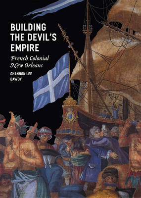 Building the Devil's Empire: French Colonial New Orleans (Hardback)