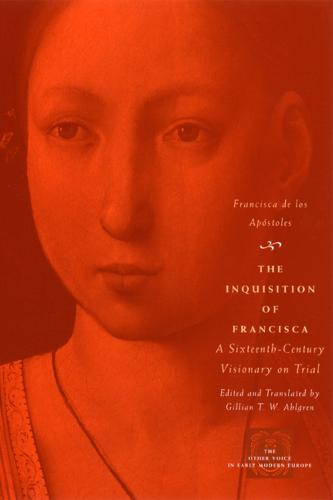 The Inquisition of Francisca: A Sixteenth-century Visionary on Trial - Other Voice in Early Modern Europe (Hardback)