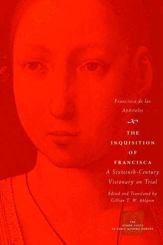 The Inquisition of Francisca: A Sixteenth-century Visionary on Trial - Other Voice in Early Modern Europe (Paperback)
