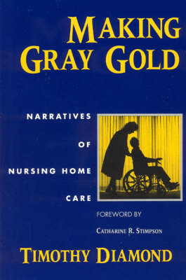 Making Gray Gold: Narratives of Nursing Home Care - Women in Culture and Society Series (Paperback)