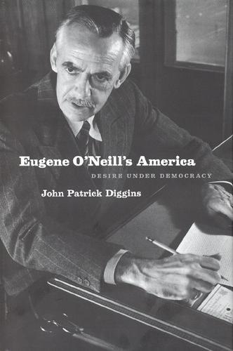 Eugene O'Neill's America: Desire Under Democracy (Hardback)
