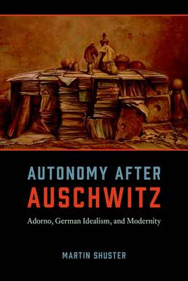 Autonomy After Auschwitz: Adorno, German Idealism, and Modernity (Hardback)