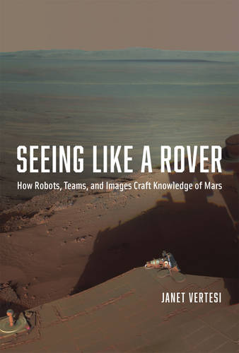 Seeing Like a Rover: How Robots, Teams, and Images Craft Knowledge of Mars (Hardback)