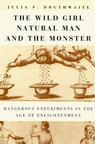 The Wild Girl, Natural Man and the Monster: Dangerous Experiments in the Age of Enlightenment (Hardback)