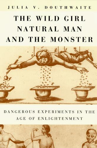 The Wild Girl, Natural Man and the Monster: Dangerous Experiments in the Age of Enlightenment (Paperback)