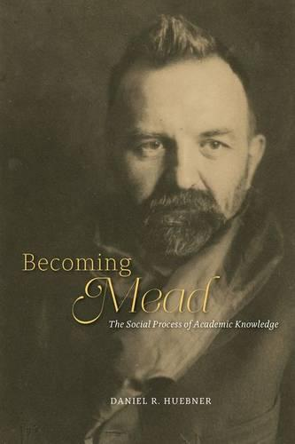 Becoming Mead: The Social Process of Academic Knowledge (Hardback)