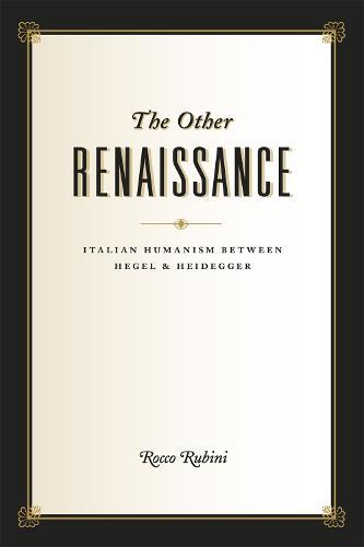 The Other Renaissance: Italian Humanism Between Hegel and Heidegger (Hardback)