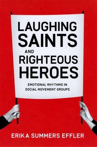 Laughing Saints and Righteous Heroes: Emotional Rhythms in Social Movement Groups - Morality and Society Series (Hardback)