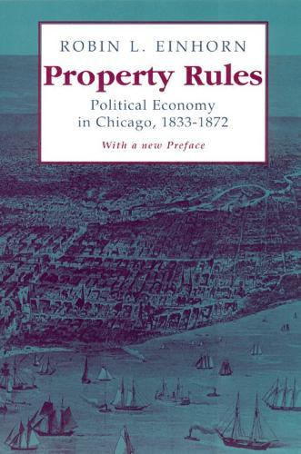 Property Rules: Political Economy in Chicago, 1833-1872 (Hardback)