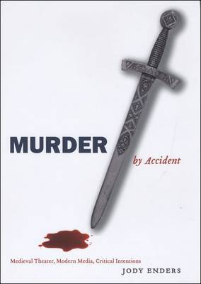 Murder by Accident: Medieval Theater, Modern Media, Critical Intentions (Hardback)