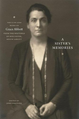 A Sister's Memories: The Life and Work of Grace Abbott from the Writings of Her Sister, Edith Abbott (Hardback)