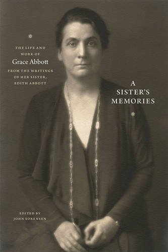 A Sister's Memories: The Life and Work of Grace Abbott from the Writings of Her Sister, Edith Abbott (Paperback)